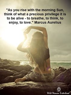 As you rise with the morning Sun, Think of what a precious privilege it is to be alive - to breathe, to think, to enjoy, to love. - Marcus Aurelius
