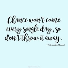 Waitress quotes - from Waitress musical - Chance won't come every single day so don't throw it away. 80s Quotes, Song Quotes, Music Quotes, Daily Quotes, Life Quotes, Quotes From Songs, Qoutes, Famous Quotes, Wisdom Quotes