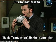 It's not Doctor Who if David Tennant isn't licking something. Oh my gosh what if David got to keep his Sonic Screwdriver and he licks it every time he watches every episode of Doctor Who and suffers the same insanity and when the season is over and when a new Doctor comes. | lol Doctor Who