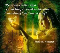 We no longer need to become somebody or something