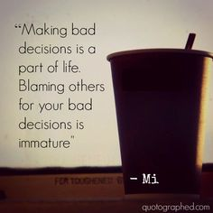 "Quotes about Anger: ""Making bad decisions is a part of life. Blaming others for your bad decisions is immature"" - Mi"