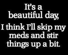 Funny Work Quotes : QUOTATION – Image : Quotes Of the day – Description It's a beautiful day, think I'll skip my meds and stir things up a bit Sharing is Caring – Don't forget to share this quote ! Funny Bipolar Quotes, Bipolar Humor, Funny Quotes, Bipolar Disorder, Hilarious Memes, Funny Humor, Random Humor, Sarcasm Humor, Random Stuff