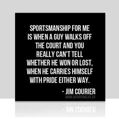 """""""Sportsmanship for me is when a guy walks off the court and you really can't tell whether he won or lost, when he carries himself with pride either way."""" - Jim Courier - Tennis Player #Sport #Quotes"""