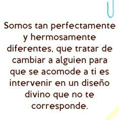 Somos tan perfectamente y hermosamente diferentes, que tratar de cambiar a alguien...