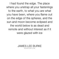 """James Lee Burke - """"I had found the edge. The place where you unstrap all your fastenings to the earth,. James Lee Burke, Told You So, Inspirational Quotes, Wisdom, Earth, Thoughts, Writing, Words, Life"""
