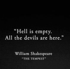 """Hell is empty. All the devils are here."" - William Shakespeare"