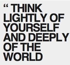 """Think lightly of yourself and deeply of the world."""