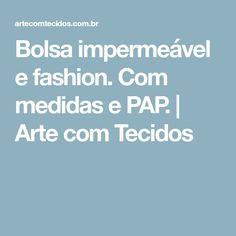 Bolsa impermeável e fashion. Com medidas e PAP. | Arte com Tecidos