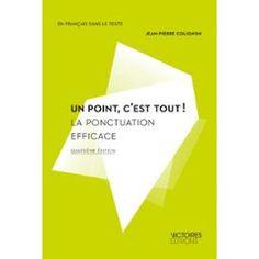 Un point c'est tout ! : la ponctuation efficace / Jean-Pierre Colignon - 4e éd - Paris : Victoires Editions, 2011