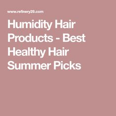 Humidity Hair Products - Best Healthy Hair Summer Picks