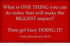 What is ONE THING you can do today that will make the BIGGEST impact?  Then get busy DOING IT!
