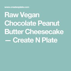 Raw Vegan Chocolate Peanut Butter Cheesecake — Create N Plate