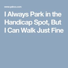 I Always Park in the Handicap Spot, But I Can Walk Just Fine