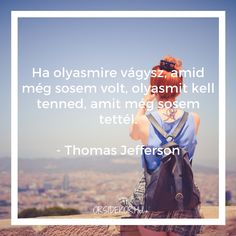 Ha olyasmire vágysz, amid még sosem volt, olyasmit kell tenned, amit még sosem tettél. - Thomas Jefferson | Inspiráló idézet - ORSIDEKOR.HU Life Quotes, Movies, Movie Posters, Quotes About Life, 2016 Movies, Quote Life, Living Quotes, Film Poster, Citation Vie