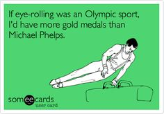 If eye-rolling was an Olympic sport, I'd have more gold medals than Michael Phelps.    (my very first someecard creation!)
