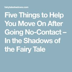 Five Things to Help You Move On After Going No-Contact – In the Shadows of the Fairy Tale