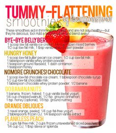 Tummy flattening recipes...love these recipes  I prefer to stick with a banana, ice, and non-fat yogurt. I do not add sweeteners or juice. The banana provides added flavor.    incredible weight loss!     WHO WANTS TO JOIN THE CHALLENGE  http://beautifullydesigned.onebigpowerline.com/  Stop by and inquire.