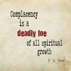 A. W. Tozer on complacency and spiritual growth. Convicting.