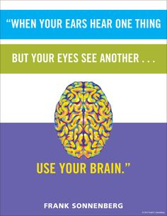"""""""When your ears hear one thing but your eyes see another … use your brain."""" ~ Frank Sonnenberg www.FrankSonnenbergOnline.com"""