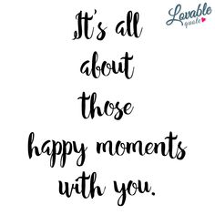 It's all about those happy moments with you. | All those happy moments with the one you love. #happiness #quote