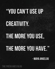 Be more creative! You can't use up creativity. The more you use, the more you have. ~Maya Angelou