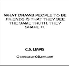 ''What draws people to be friends is that they see the same truth. They share it.'' - C.S. Lewis - http://chroniclesofcslewis.com/?p=256
