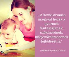 Idézet: ,,A közös olvasás magával hozza a gyermek fantáziájának, szókincsének, kifejezőképességének fejlődését is.'' /Miller-Ferjentsik Viola/ További idézetek itt: https://www.facebook.com/szokimondoka