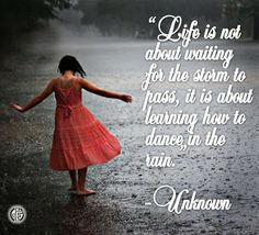 """""""Life is not about waiting for the storm to pass, it is about learning how to dance in the rain."""" --Unknown"""