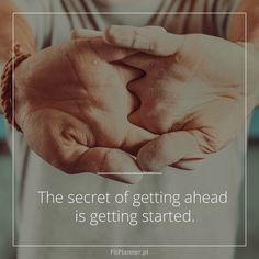 The secret of getting ahead is getting started!