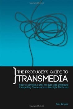 The Producer's guide to transmedia : how to develop, fund, produce and distribute compelling stories across multiple platforms / Nuno Bernardo