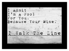 Because you're mine, I walk the line.