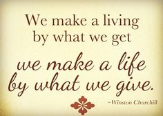 We make a living by what we get. We make a life by what we give - Winston Churchill #quotes