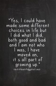 I think this is my new favorite quote. I remind myself every time I make a choice I wish I could change or doesn't make me very happy that it's all part of growing up.