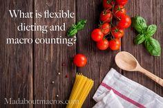 What is flexible dieting and macro counting? — Mad About Macros