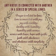 """""""Any virtue is connected with another in a  series of special links. Prayer is related to love; love is connected with joy; joy with docility; docility with humility; humility with service; service with hope; hope with faith; faith with obedience; and obedience with simplicity"""" #SaintMacariusTheGreat"""