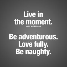 """Live in the moment. Be adventurous. Love fully. Be naughty."" - It's so easy to get caught up in life without enjoying all those moments. It's important to live in the moment. To be adventurous and dare to take chances and enjoy different things in life. To enjoy love and to love fully. And to be naughty ♥ 
