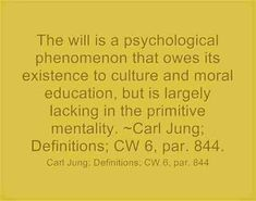 The will is a psychological phenomenon that owes its existence to culture and moral education, but is largely lacking in the primitive mentality. ~Carl Jung; Definitions; CW 6, par. 844.