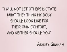 """""""I will not let others dictate what they think my body should look like for their own comfort, and neither should you"""" - Ashley Graham ♥"""