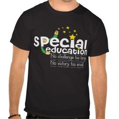 Special Education Motto (dark color shirts)  Click on photo to purchase. Check out all current coupon offers and save! http://www.zazzle.com/coupons?rf=238785193994622463&tc=pin