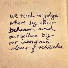 We tend to judge others by their behavior, and ourselves by our intentions. If we're to judge at all, we should look for the other person's intentions. Now Quotes, Words Quotes, Great Quotes, Quotes To Live By, Life Quotes, Inspirational Quotes, Relationship Quotes, Friend Quotes, Funny Quotes