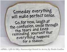 Someday everything will make perfect sense. -  Someday everything will make perfect sense. So, for now, laugh at the confusion, smile through the tears and keep reminding yourself that everything happens for a reason. Paulo Coelho    #Coelho-Paulo,  #Future, #Life, #Wisdom