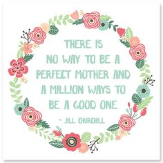 There is no way to be a perfect mother...and a million ways to be a good one!