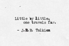 """Little by little, one travels far"" J.R.R. Tolkien"