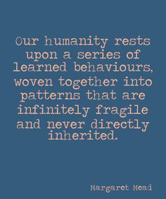 Our humanity rests upon a series of learned behaviours, woven together into patterns that are infinitely fragile and never directly inherited. Margaret Mead Quotes, Cool Words, Wise Words, Inspirational Words Of Wisdom, Quotable Quotes, Qoutes, People Quotes, Life Lessons, Quotations