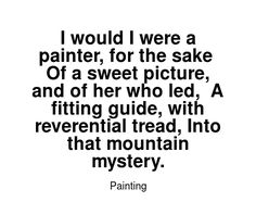 Read more Painting quotes at wiktrest.com. I would I were a painter, for the sake  Of a sweet picture, and of her who led,  A fitting guide, with reverential tread, Into that mountain mystery.