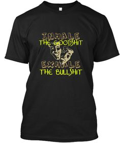 Inhale The Goodshit Exhale The Bullshit Black T-Shirt Front
