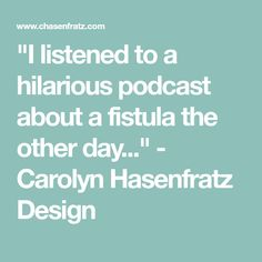 """I listened to a hilarious podcast about a fistula the other day."