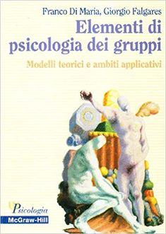 Elementi di psicologia dei gruppi. Modelli teorici e ambiti applicativi: Amazon.it: Franco Di Maria, Giorgio Falgares: Libri