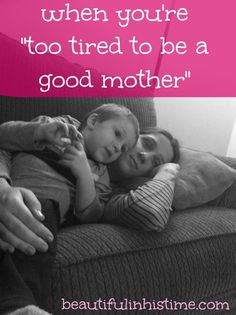 "When you're ""too tired to be a good mother"" @beautifulinhistime.com"