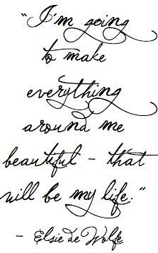 "Need to frame this.     ""I'm going to make everything around me beautiful - that will be my life."" - Elsie de Wolfe."